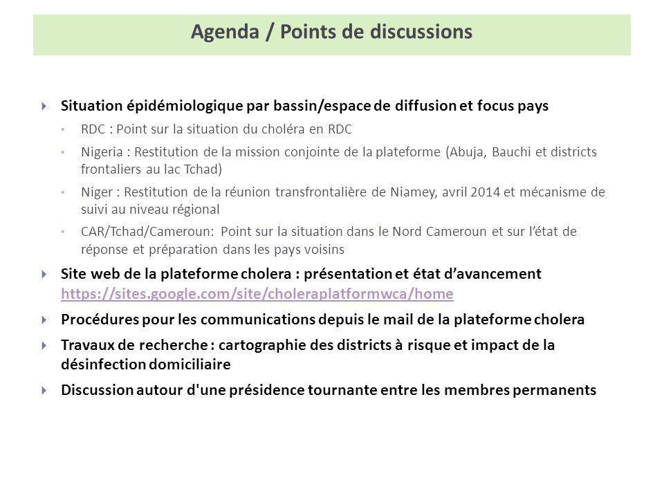 Agenda / Points de discussions Situation épidémiologique par bassin/espace de diffusion et focus pays RDC : Point sur la situation du choléra en RDC Nigeria : Restitution de la mission conjointe de la plateforme (Abuja, Bauchi et districts frontaliers au lac Tchad) Niger : Restitution de la réunion transfrontalière de Niamey, avril 2014 et mécanisme de suivi au niveau régional CAR/Tchad/Cameroun: Point sur la situation dans le Nord Cameroun et sur létat de réponse et préparation dans les pays voisins Site web de la plateforme cholera : présentation et état davancement https://sites.google.com/site/choleraplatformwca/home https://sites.google.com/site/choleraplatformwca/home Procédures pour les communications depuis le mail de la plateforme cholera Travaux de recherche : cartographie des districts à risque et impact de la désinfection domiciliaire Discussion autour d une présidence tournante entre les membres permanents