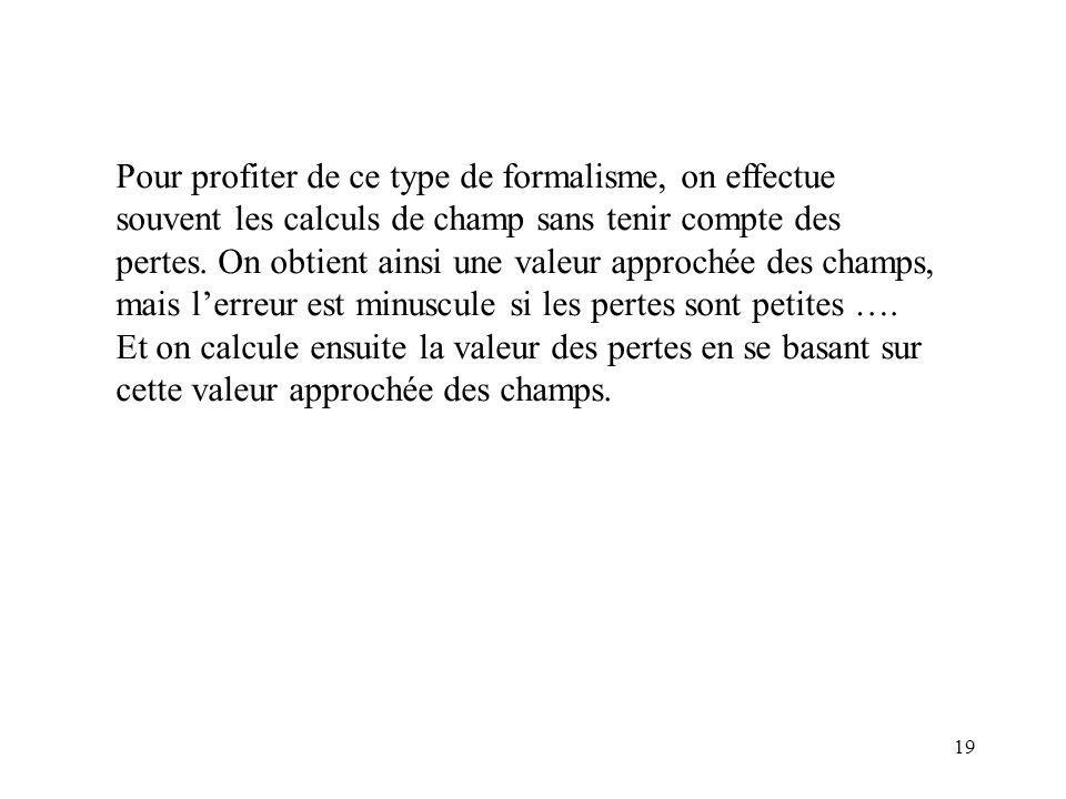 19 Pour profiter de ce type de formalisme, on effectue souvent les calculs de champ sans tenir compte des pertes.