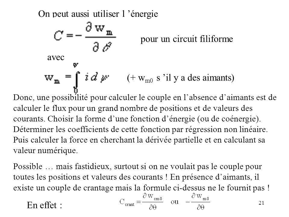 21 On peut aussi utiliser l énergie pour un circuit filiforme avec (+ w m0 s il y a des aimants) Donc, une possibilité pour calculer le couple en labsence daimants est de calculer le flux pour un grand nombre de positions et de valeurs des courants.