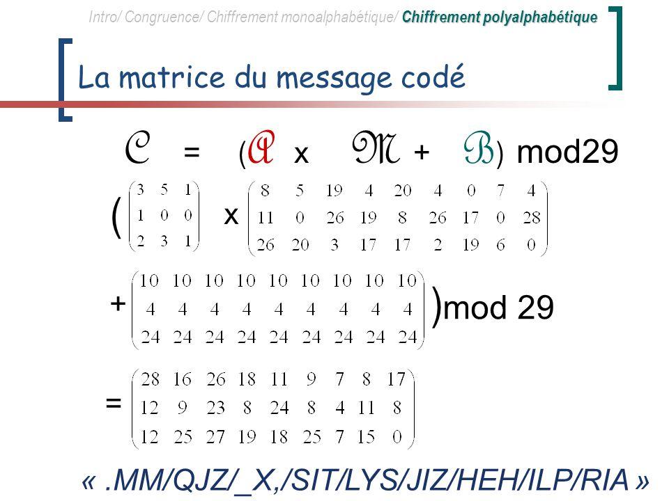 Matrice clé daddition B Deux possibilités : – Duplication m fois dune matrice [ 3x1 ] représentée par un mot clé de 3 lettres (Vigenère) – Matrice quelconque de genre [ 3x9 ] (Vernam) Soit B = « KEY » dupliquée 9 fois Genre de la matrice : [ 3x9 ] Chiffrement polyalphabétique Intro/ Congruence/ Chiffrement monoalphabétique/ Chiffrement polyalphabétique