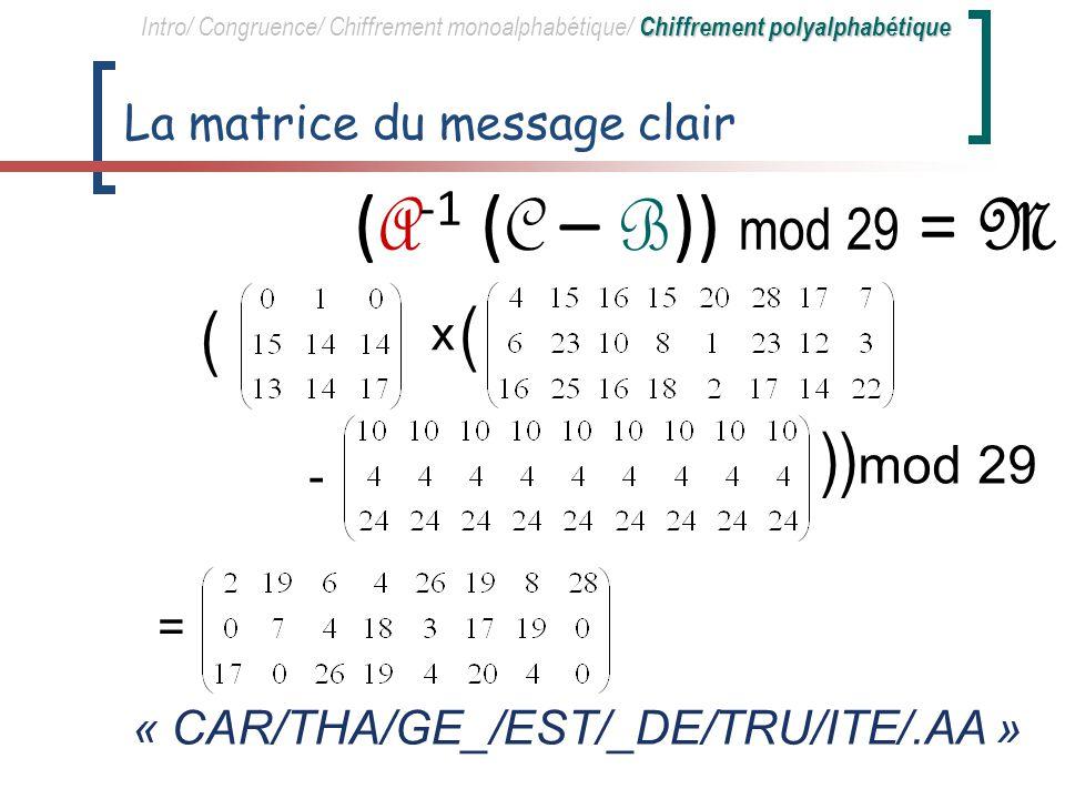 Les matrices clés A -1 = Chiffrement polyalphabétique Intro/ Congruence/ Chiffrement monoalphabétique/ Chiffrement polyalphabétique A -1 = ( A -1 ( C – B )) mod 29 = M