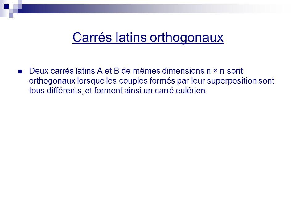 Carrés latins orthogonaux Deux carrés latins A et B de mêmes dimensions n × n sont orthogonaux lorsque les couples formés par leur superposition sont