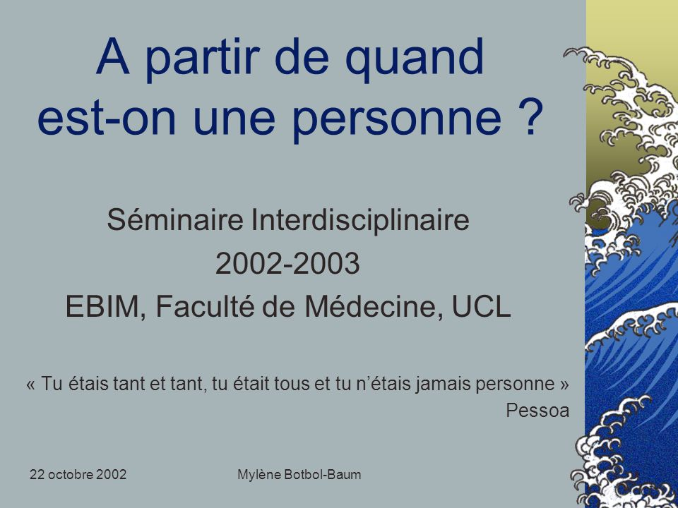 22 octobre 2002Mylène Botbol-Baum A partir de quand est-on une personne ? Séminaire Interdisciplinaire 2002-2003 EBIM, Faculté de Médecine, UCL « Tu é