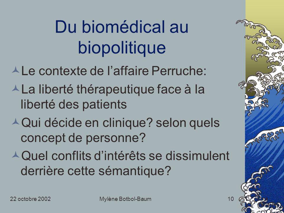 22 octobre 2002Mylène Botbol-Baum10 Du biomédical au biopolitique Le contexte de laffaire Perruche: La liberté thérapeutique face à la liberté des patients Qui décide en clinique.