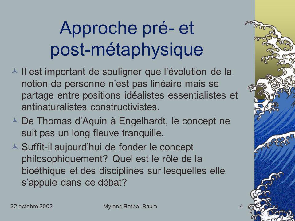 22 octobre 2002Mylène Botbol-Baum4 Approche pré- et post-métaphysique Il est important de souligner que lévolution de la notion de personne nest pas linéaire mais se partage entre positions idéalistes essentialistes et antinaturalistes constructivistes.
