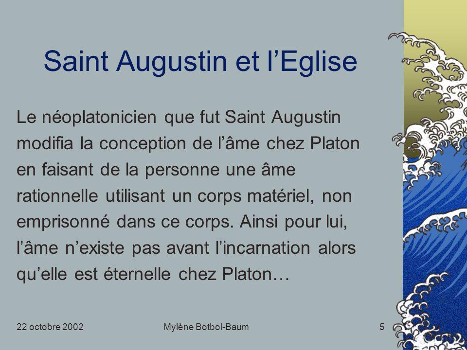22 octobre 2002Mylène Botbol-Baum5 Saint Augustin et lEglise Le néoplatonicien que fut Saint Augustin modifia la conception de lâme chez Platon en faisant de la personne une âme rationnelle utilisant un corps matériel, non emprisonné dans ce corps.