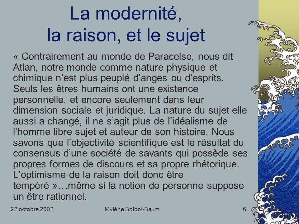 22 octobre 2002Mylène Botbol-Baum6 La modernité, la raison, et le sujet « Contrairement au monde de Paracelse, nous dit Atlan, notre monde comme nature physique et chimique nest plus peuplé danges ou desprits.