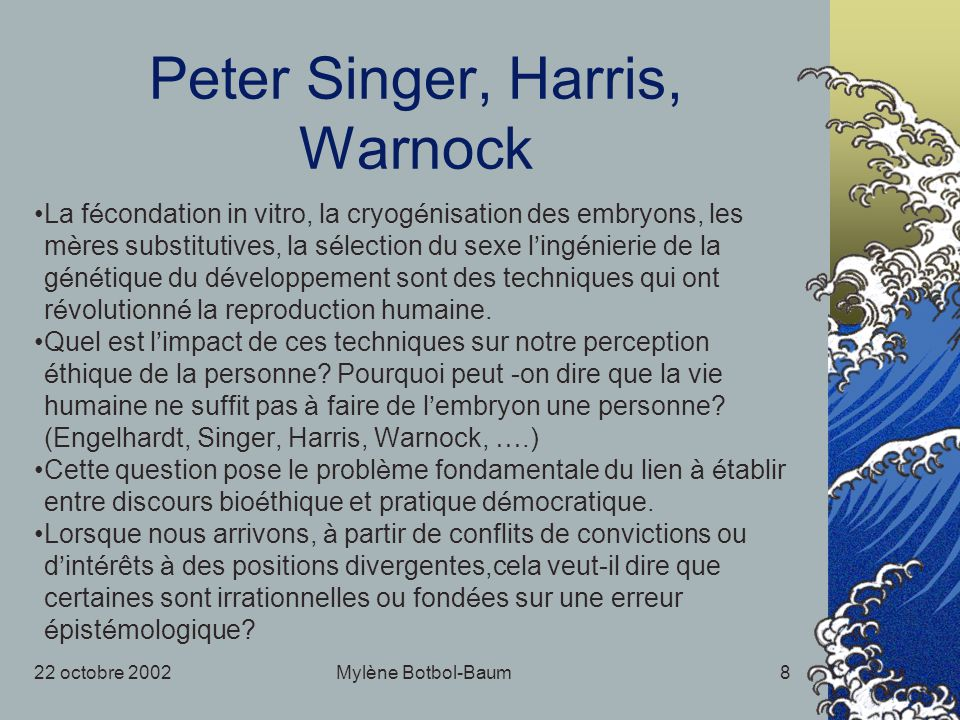22 octobre 2002Mylène Botbol-Baum8 Peter Singer, Harris, Warnock La f é condation in vitro, la cryog é nisation des embryons, les m è res substitutive