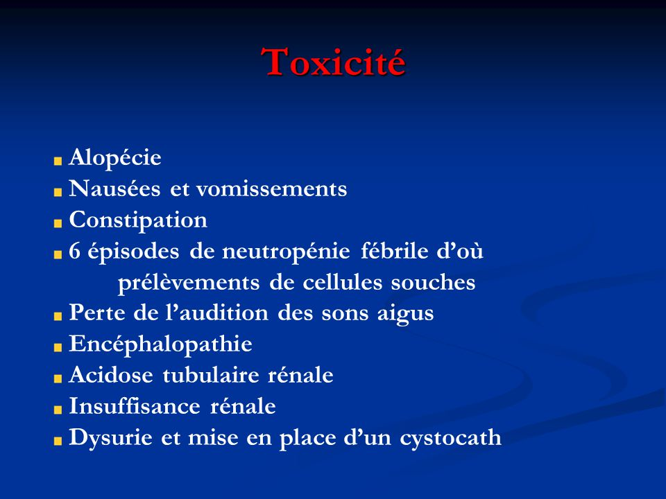 Toxicité Alopécie Nausées et vomissements Constipation 6 épisodes de neutropénie fébrile doù prélèvements de cellules souches Perte de laudition des sons aigus Encéphalopathie Acidose tubulaire rénale Insuffisance rénale Dysurie et mise en place dun cystocath