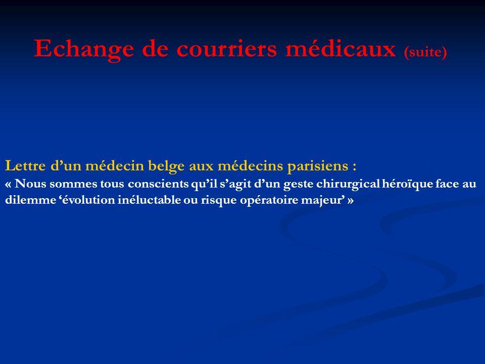 Lettre dun médecin belge aux médecins parisiens : « Nous sommes tous conscients quil sagit dun geste chirurgical héroïque face au dilemme évolution inéluctable ou risque opératoire majeur » Echange de courriers médicaux (suite)