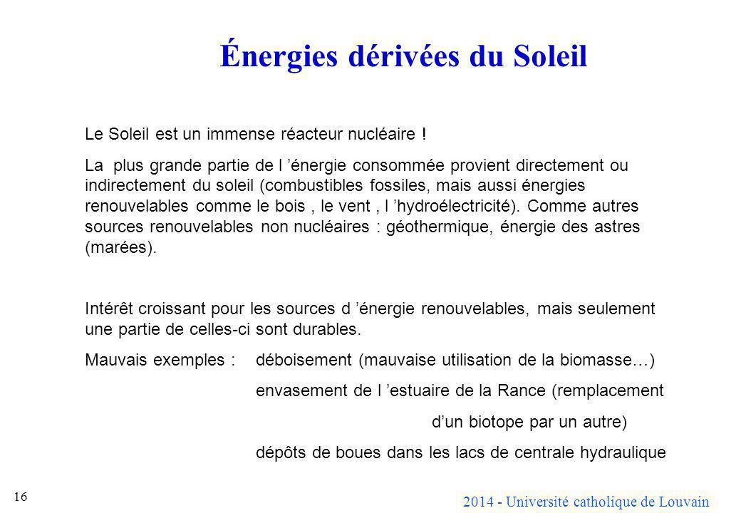 2014 - Université catholique de Louvain 16 Énergies dérivées du Soleil Le Soleil est un immense réacteur nucléaire ! La plus grande partie de l énergi
