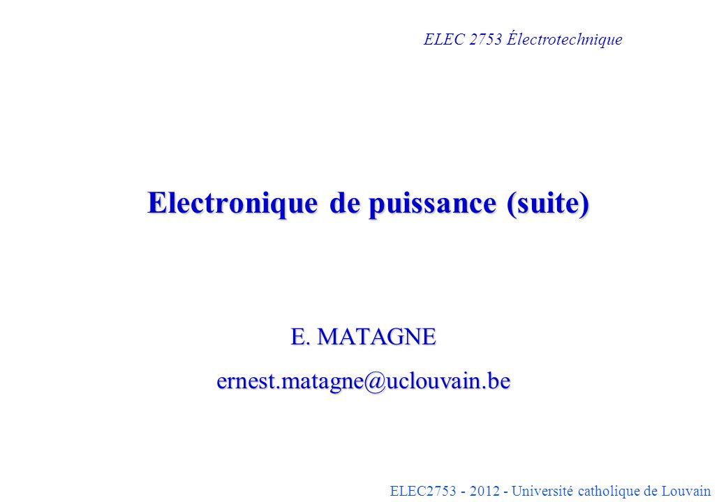 ELEC2753 - 2012 - Université catholique de Louvain Electronique de puissance (suite) E. MATAGNE ernest.matagne@uclouvain.be ELEC 2753 Électrotechnique
