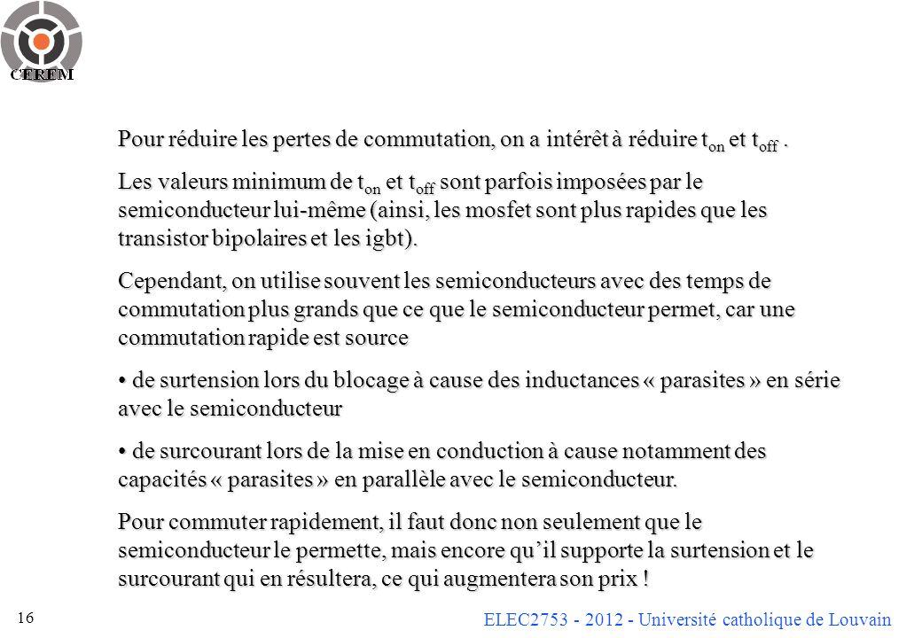ELEC2753 - 2012 - Université catholique de Louvain 16 Pour réduire les pertes de commutation, on a intérêt à réduire t on et t off. Les valeurs minimu