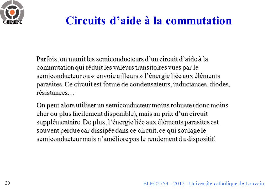 ELEC2753 - 2012 - Université catholique de Louvain 20 Circuits daide à la commutation Parfois, on munit les semiconducteurs dun circuit daide à la com