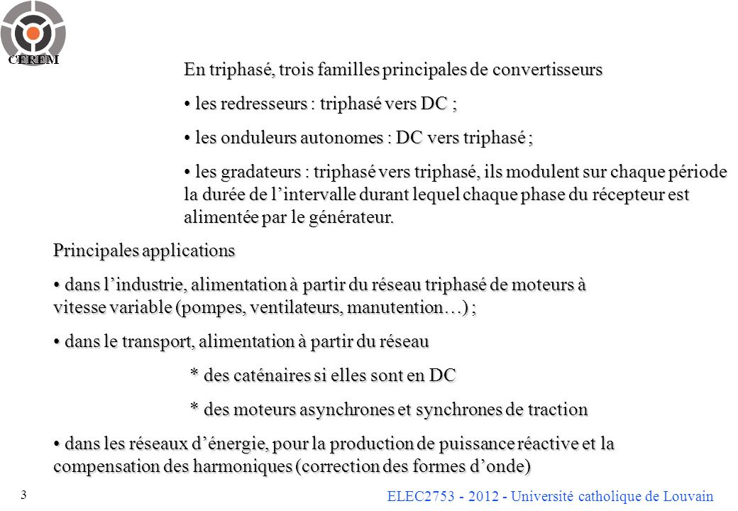 ELEC2753 - 2012 - Université catholique de Louvain 3 En triphasé, trois familles principales de convertisseurs les redresseurs : triphasé vers DC ; les redresseurs : triphasé vers DC ; les onduleurs autonomes : DC vers triphasé ; les onduleurs autonomes : DC vers triphasé ; les gradateurs : triphasé vers triphasé, ils modulent sur chaque période la durée de lintervalle durant lequel chaque phase du récepteur est alimentée par le générateur.