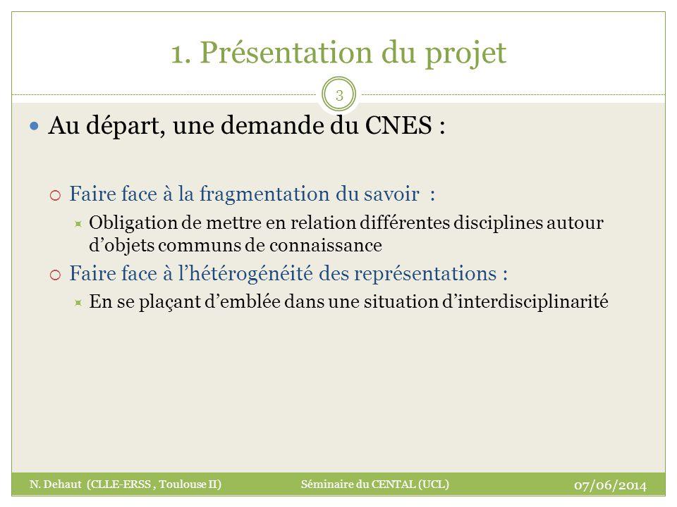 1. Présentation du projet 07/06/2014 N. Dehaut (CLLE-ERSS, Toulouse II) Séminaire du CENTAL (UCL) 3 Au départ, une demande du CNES : Faire face à la f