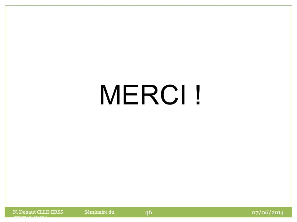 07/06/2014 N. Dehaut CLLE-ERSS Séminaire du CENTAL (UCL) 46 MERCI !