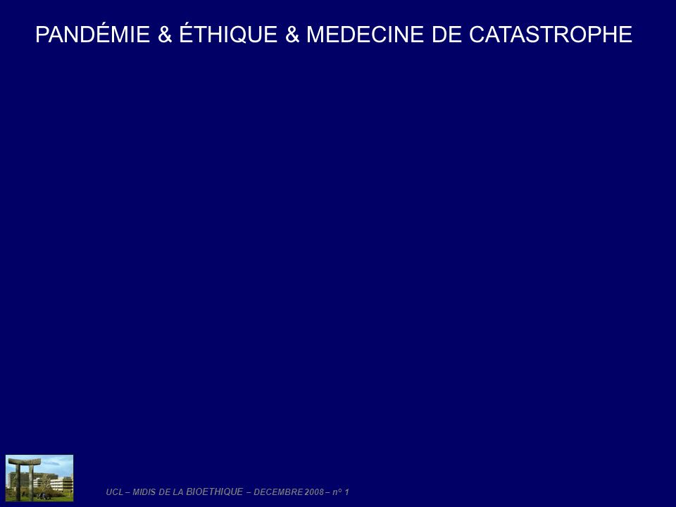 UCL – MIDIS DE LA BIOETHIQUE – DECEMBRE 2008 – n° 1 PANDÉMIE & ÉTHIQUE & MEDECINE DE CATASTROPHE