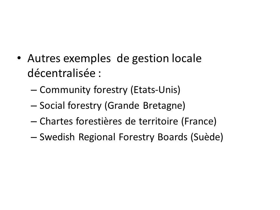 Autres exemples de gestion locale décentralisée : – Community forestry (Etats-Unis) – Social forestry (Grande Bretagne) – Chartes forestières de territoire (France) – Swedish Regional Forestry Boards (Suède)