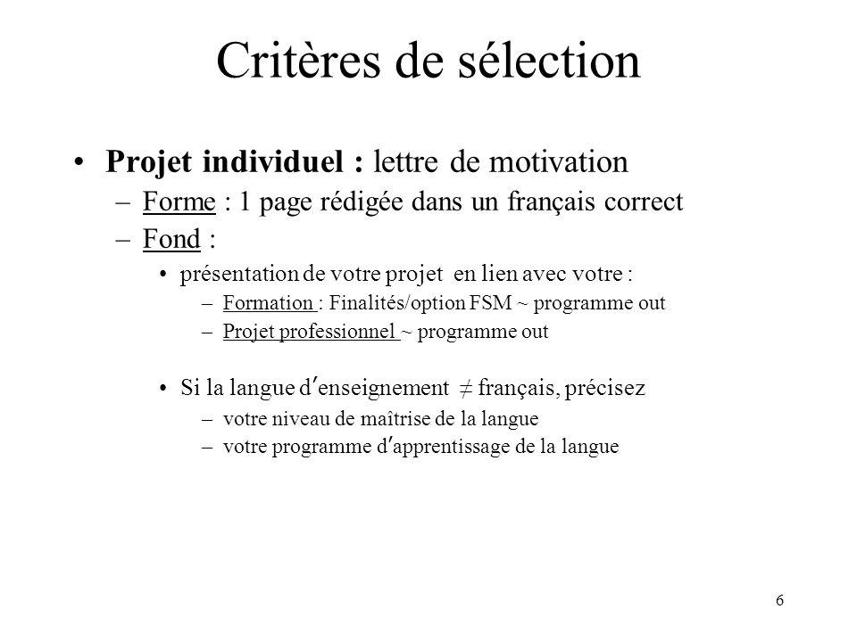 6 Critères de sélection Projet individuel : lettre de motivation –Forme : 1 page rédigée dans un français correct –Fond : présentation de votre projet en lien avec votre : –Formation : Finalités/option FSM ~ programme out –Projet professionnel ~ programme out Si la langue denseignement français, précisez –votre niveau de maîtrise de la langue –votre programme dapprentissage de la langue