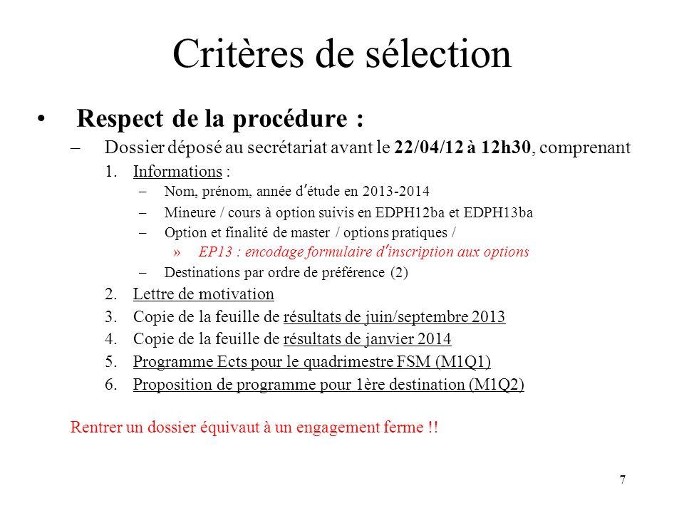 7 Critères de sélection Respect de la procédure : –Dossier déposé au secrétariat avant le 22/04/12 à 12h30, comprenant 1.Informations : –Nom, prénom, année détude en 2013-2014 –Mineure / cours à option suivis en EDPH12ba et EDPH13ba –Option et finalité de master / options pratiques / »EP13 : encodage formulaire dinscription aux options –Destinations par ordre de préférence (2) 2.Lettre de motivation 3.Copie de la feuille de résultats de juin/septembre 2013 4.Copie de la feuille de résultats de janvier 2014 5.Programme Ects pour le quadrimestre FSM (M1Q1) 6.Proposition de programme pour 1ère destination (M1Q2) Rentrer un dossier équivaut à un engagement ferme !!