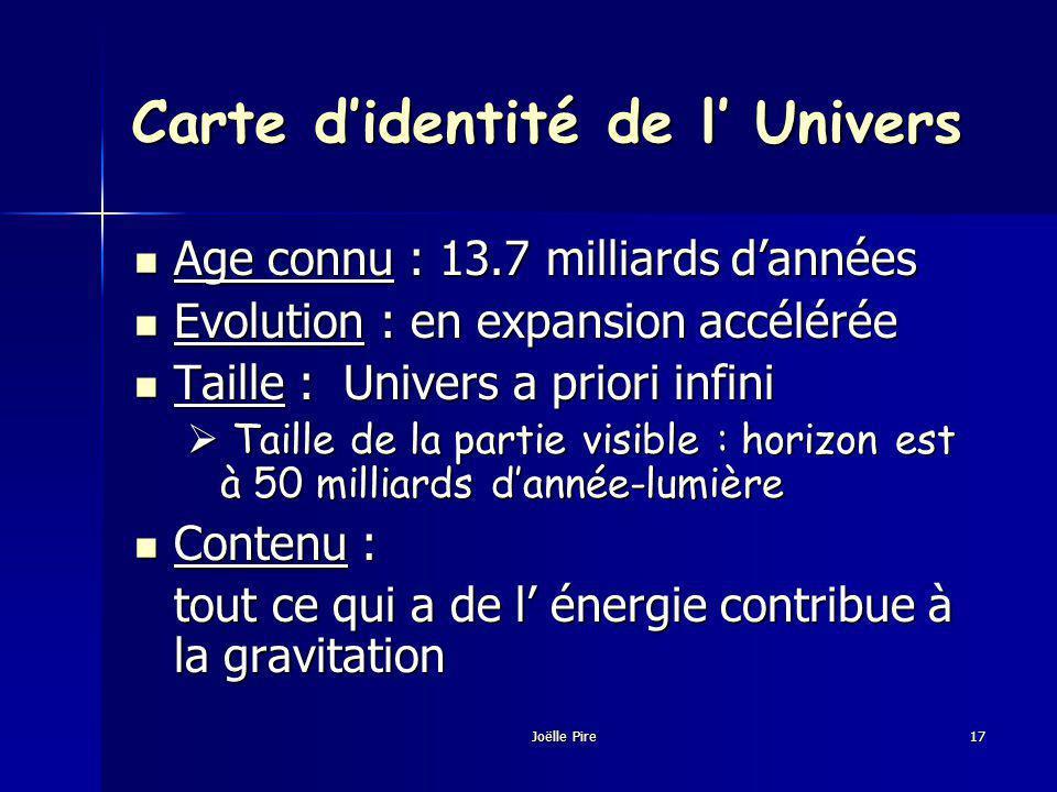 Carte didentité de l Univers Age connu : 13.7 milliards dannées Age connu : 13.7 milliards dannées Evolution : en expansion accélérée Evolution : en expansion accélérée Taille : Univers a priori infini Taille : Univers a priori infini Taille de la partie visible : horizon est à 50 milliards dannée-lumière Taille de la partie visible : horizon est à 50 milliards dannée-lumière Contenu : Contenu : tout ce qui a de l énergie contribue à la gravitation tout ce qui a de l énergie contribue à la gravitation Joëlle Pire17