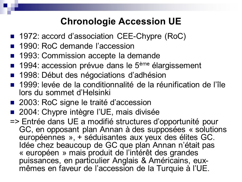 Chronologie Accession UE 1972: accord dassociation CEE-Chypre (RoC) 1990: RoC demande laccession 1993: Commission accepte la demande 1994: accession p