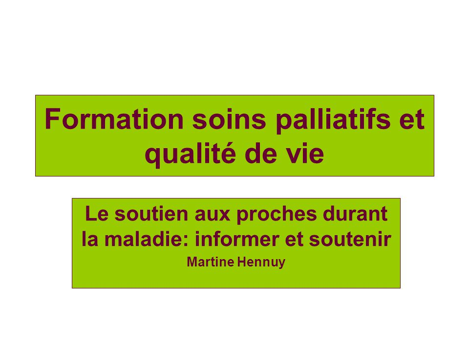 Formation soins palliatifs et qualité de vie Le soutien aux proches durant la maladie: informer et soutenir Martine Hennuy