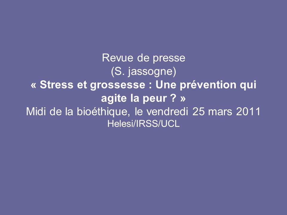 Revue de presse (S. jassogne) « Stress et grossesse : Une prévention qui agite la peur ? » Midi de la bioéthique, le vendredi 25 mars 2011 Helesi/IRSS
