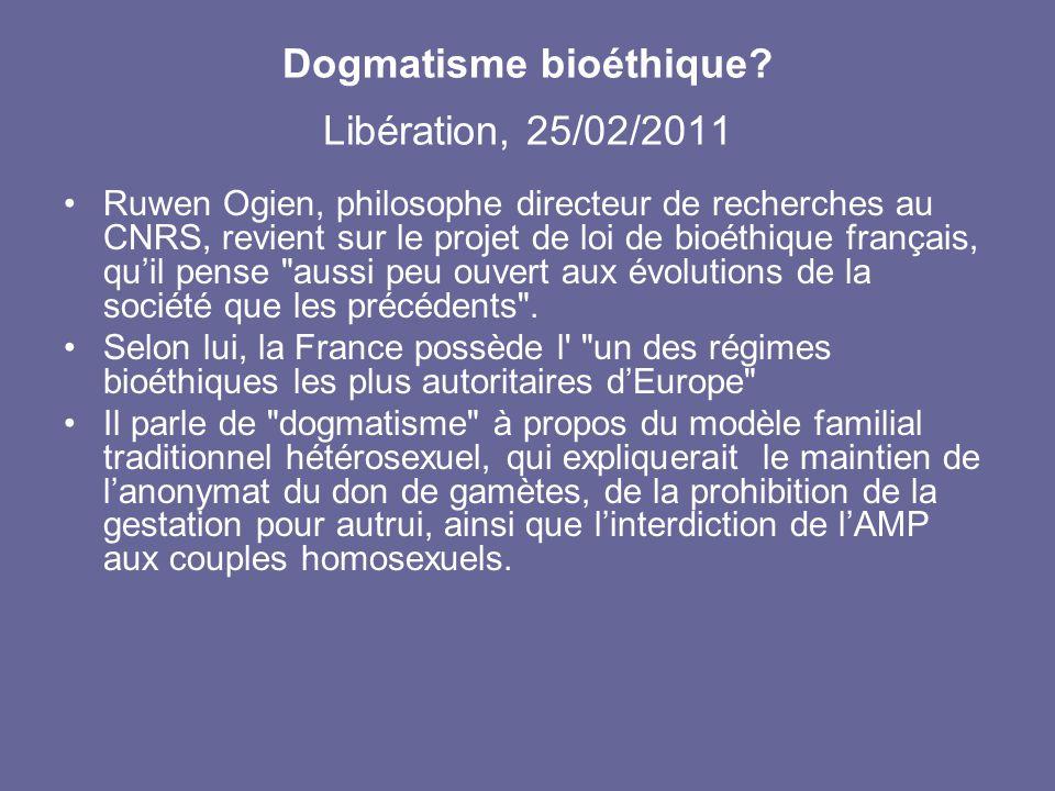 Dogmatisme bioéthique? Libération, 25/02/2011 Ruwen Ogien, philosophe directeur de recherches au CNRS, revient sur le projet de loi de bioéthique fran