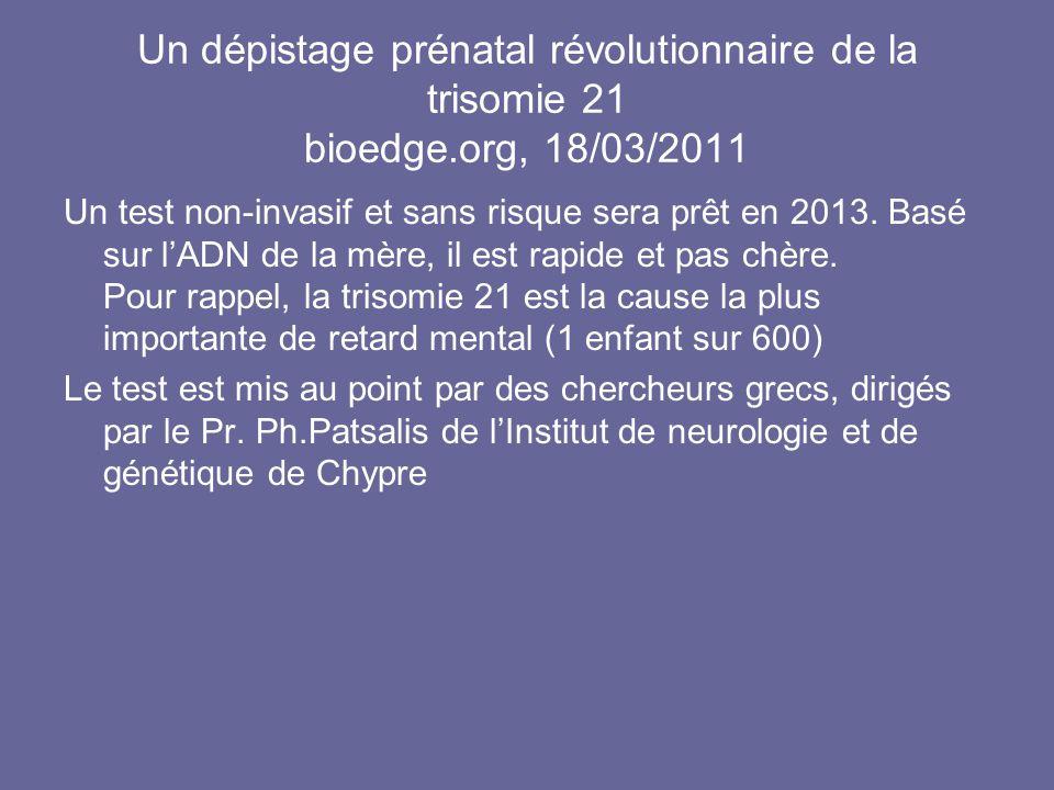 Un dépistage prénatal révolutionnaire de la trisomie 21 bioedge.org, 18/03/2011 Un test non-invasif et sans risque sera prêt en 2013. Basé sur lADN de