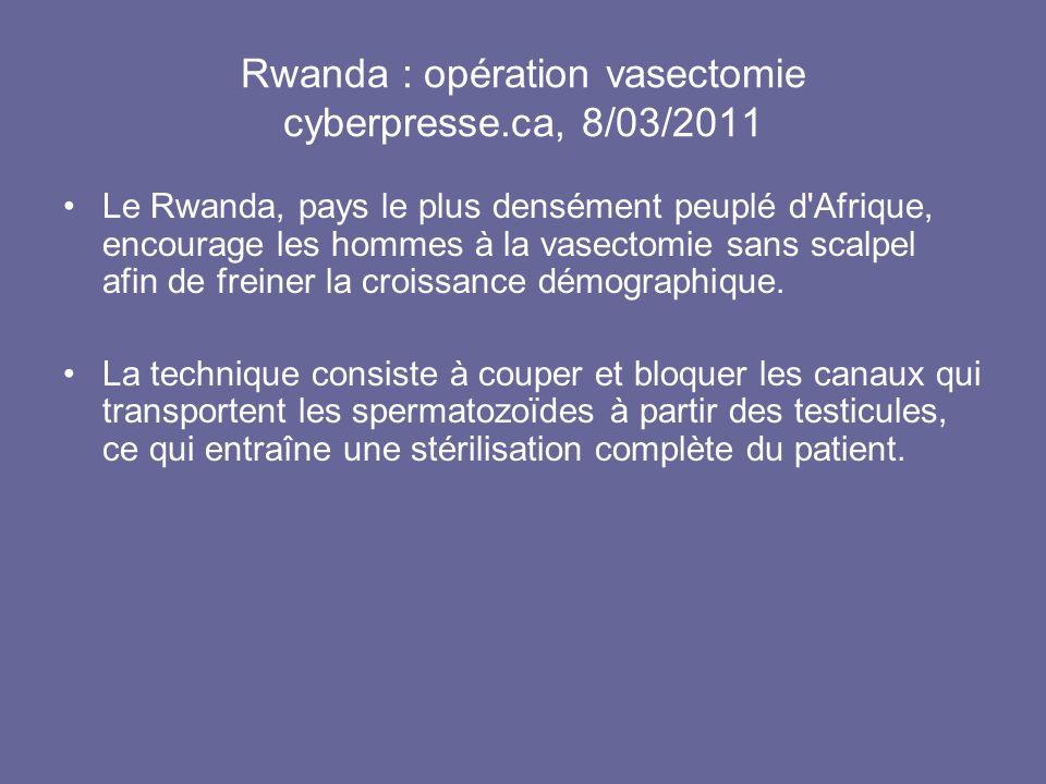 Rwanda : opération vasectomie cyberpresse.ca, 8/03/2011 Le Rwanda, pays le plus densément peuplé d'Afrique, encourage les hommes à la vasectomie sans