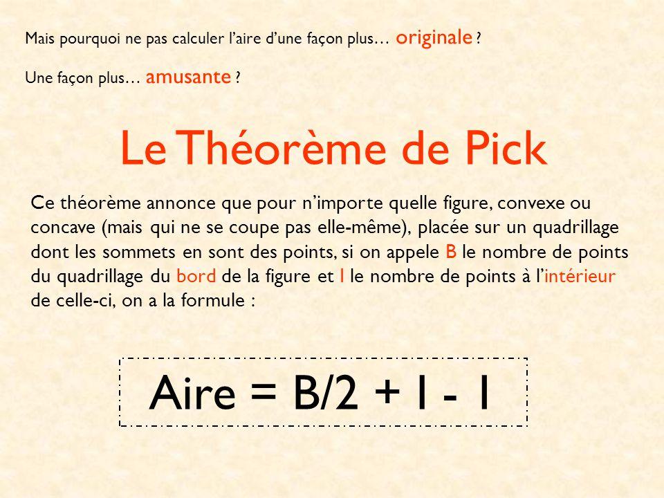 Démontrons cette formule : Considérons un polygone P et un triangle T ayant un bord en commun, comme dans la figure ci-contre : Supposons que le théorème de Pick soit vrai pour P et pour T.