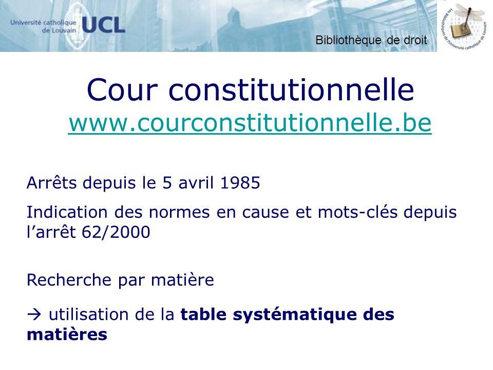 Cour constitutionnelle www.courconstitutionnelle.be www.courconstitutionnelle.be utilisation de la table systématique des matières Recherche par matière Arrêts depuis le 5 avril 1985 Indication des normes en cause et mots-clés depuis larrêt 62/2000 Bibliothèque de droit