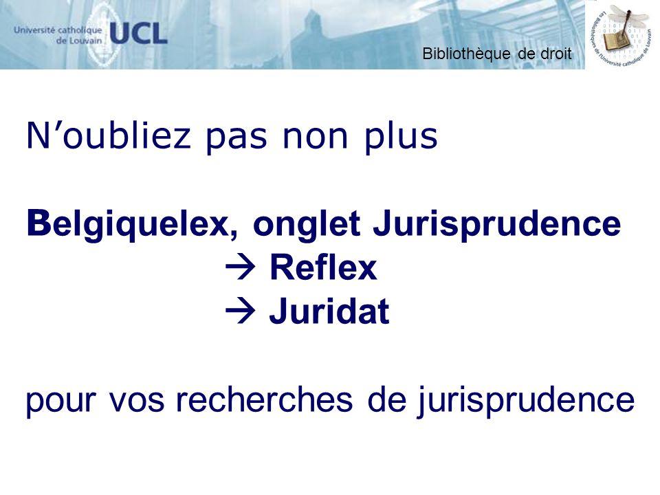 Noubliez pas non plus B elgiquelex, onglet Jurisprudence Reflex Juridat pour vos recherches de jurisprudence Bibliothèque de droit