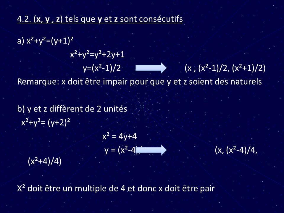 4.2. (x, y, z) tels que y et z sont consécutifs a) x²+y²=(y+1)² x²+y²=y²+2y+1 y=(x²-1)/2 (x, (x²-1)/2, (x²+1)/2) Remarque: x doit être impair pour que