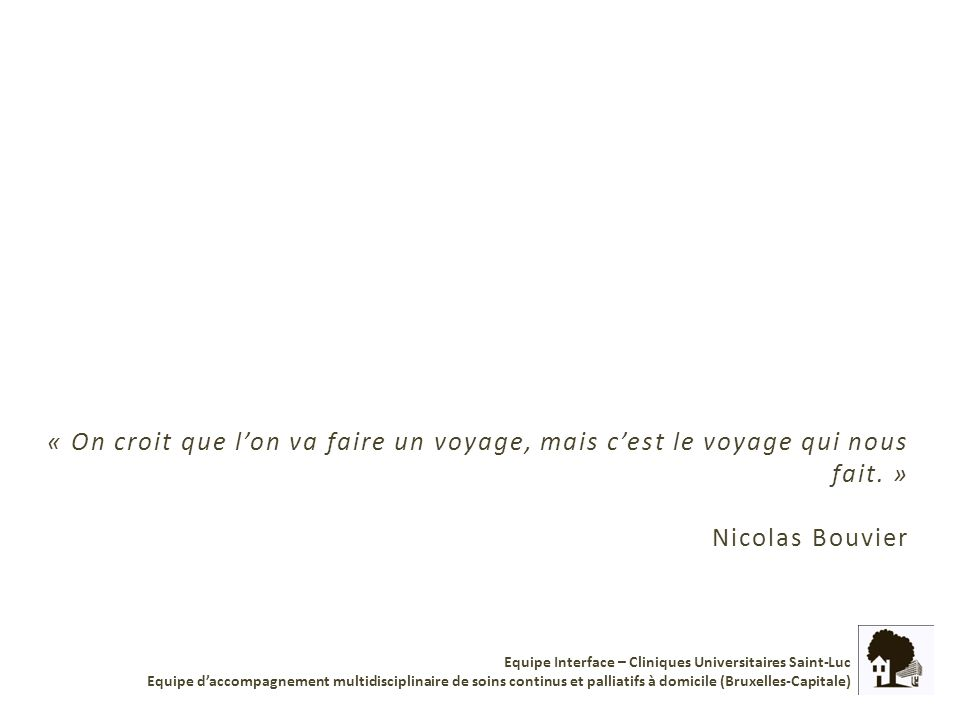 « On croit que lon va faire un voyage, mais cest le voyage qui nous fait. » Nicolas Bouvier Equipe Interface – Cliniques Universitaires Saint-Luc Equi