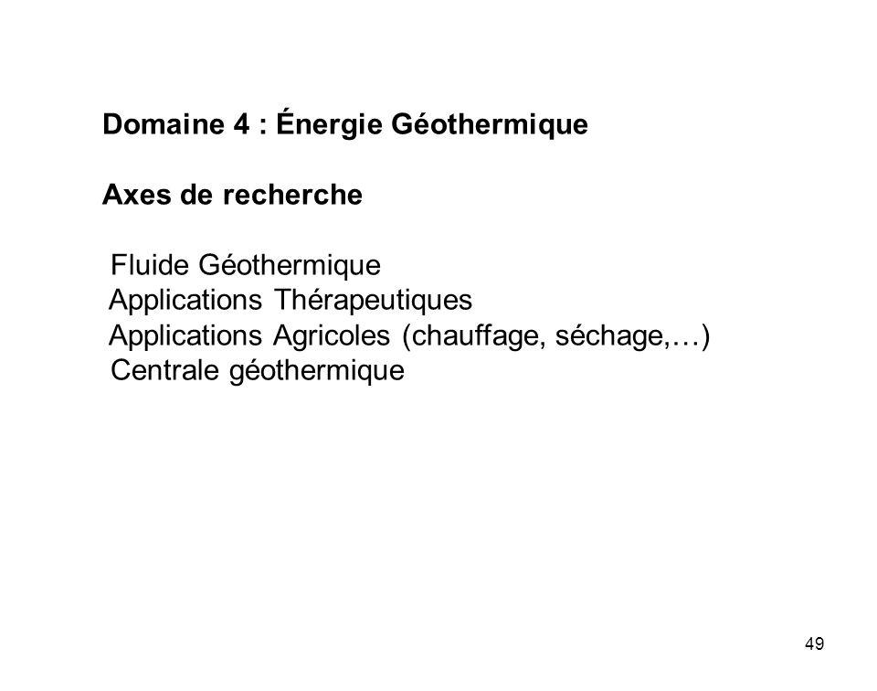 49 Domaine 4 : Énergie Géothermique Axes de recherche Fluide Géothermique Applications Thérapeutiques Applications Agricoles (chauffage, séchage,…) Ce