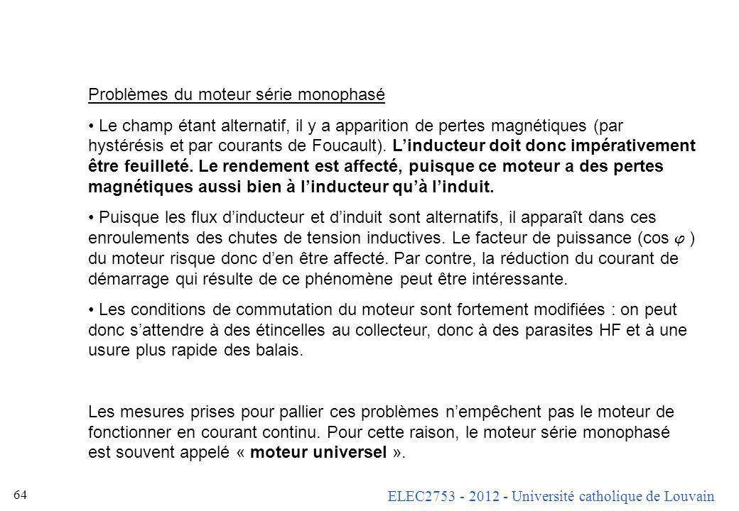 ELEC2753 - 2012 - Université catholique de Louvain 64 Problèmes du moteur série monophasé Le champ étant alternatif, il y a apparition de pertes magné