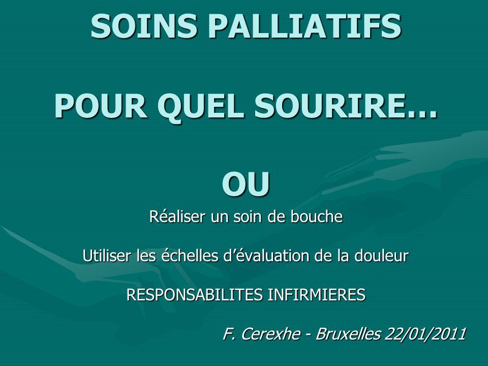 SOINS PALLIATIFS POUR QUEL SOURIRE… OU Réaliser un soin de bouche Utiliser les échelles dévaluation de la douleur RESPONSABILITES INFIRMIERES F.