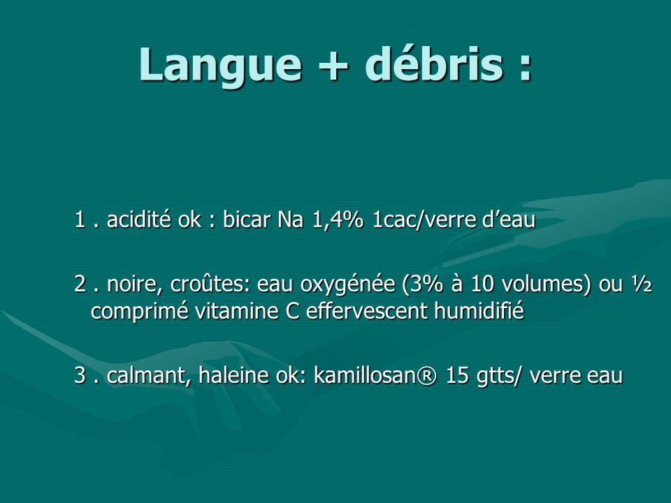 Langue + débris : 1.acidité ok : bicar Na 1,4% 1cac/verre deau 2.