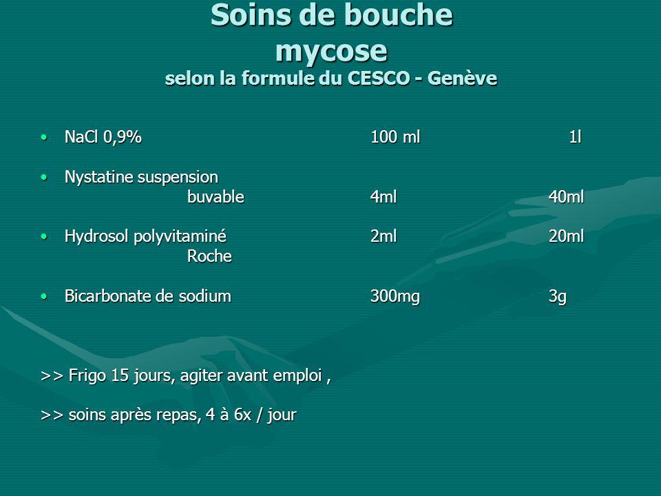 Soins de bouche mycose selon la formule du CESCO - Genève NaCl 0,9% 100 ml 1lNaCl 0,9% 100 ml 1l Nystatine suspensionNystatine suspension buvable4ml 40ml buvable4ml 40ml Hydrosol polyvitaminé2ml 20mlHydrosol polyvitaminé2ml 20ml Roche Roche Bicarbonate de sodium300mg 3gBicarbonate de sodium300mg 3g >> Frigo 15 jours, agiter avant emploi, >> soins après repas, 4 à 6x / jour