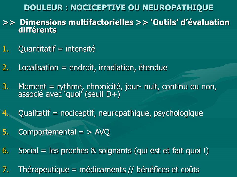 DOULEUR : NOCICEPTIVE OU NEUROPATHIQUE >> Dimensions multifactorielles >> Outils dévaluation différents 1.Quantitatif = intensité 2.Localisation = endroit, irradiation, étendue 3.Moment = rythme, chronicité, jour- nuit, continu ou non, associé avec quoi (seuil D+) 4.Qualitatif = nociceptif, neuropathique, psychologique 5.Comportemental = > AVQ 6.Social = les proches & soignants (qui est et fait quoi !) 7.Thérapeutique = médicaments // bénéfices et coûts