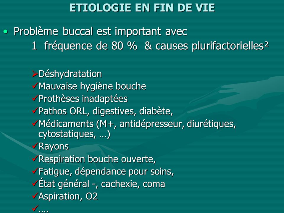 ETIOLOGIE EN FIN DE VIE Problème buccal est important avecProblème buccal est important avec 1 fréquence de 80 % & causes plurifactorielles² Déshydratation Déshydratation Mauvaise hygiène bouche Mauvaise hygiène bouche Prothèses inadaptées Prothèses inadaptées Pathos ORL, digestives, diabète, Pathos ORL, digestives, diabète, Médicaments (M+, antidépresseur, diurétiques, cytostatiques, …) Médicaments (M+, antidépresseur, diurétiques, cytostatiques, …) Rayons Rayons Respiration bouche ouverte, Respiration bouche ouverte, Fatigue, dépendance pour soins, Fatigue, dépendance pour soins, État général -, cachexie, coma État général -, cachexie, coma Aspiration, O2 Aspiration, O2 ….