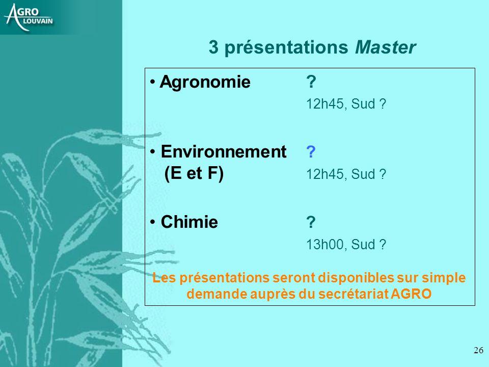 26 3 présentations Master Agronomie ? 12h45, Sud ? Environnement ? (E et F) 12h45, Sud ? Chimie ? 13h00, Sud ? Les présentations seront disponibles su