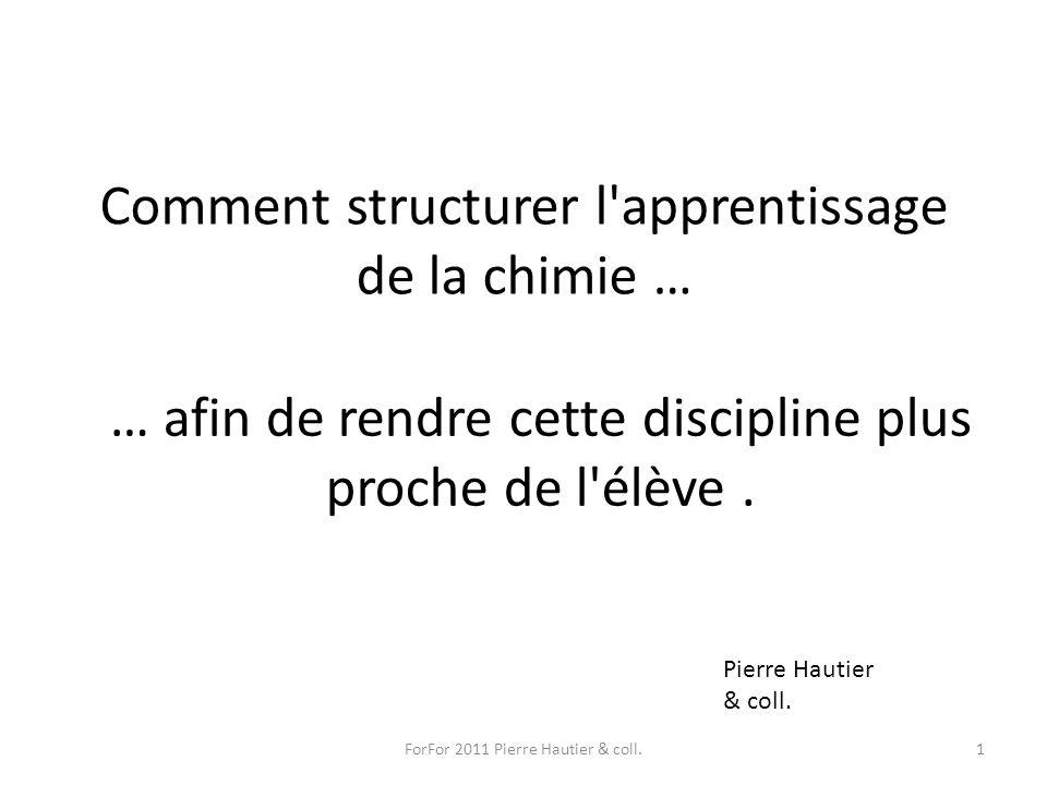 Comment structurer l'apprentissage de la chimie … … afin de rendre cette discipline plus proche de l'élève. ForFor 2011 Pierre Hautier & coll.1 Pierre
