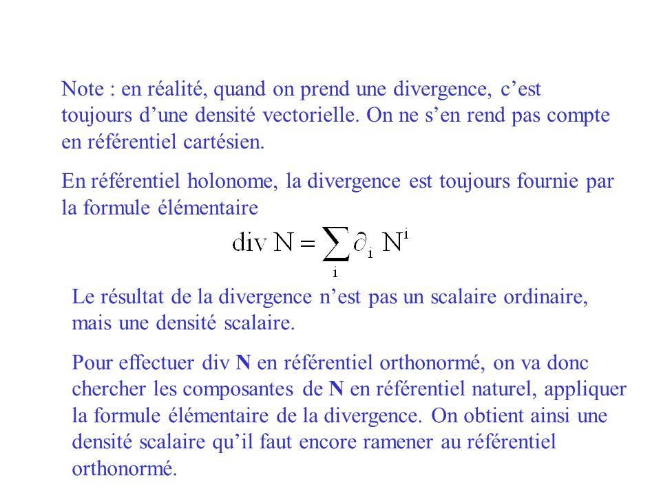Note : en réalité, quand on prend une divergence, cest toujours dune densité vectorielle. On ne sen rend pas compte en référentiel cartésien. En référ