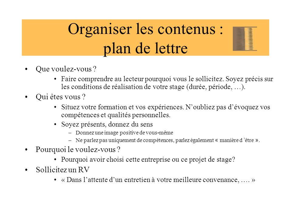 Organiser les contenus : plan de lettre Que voulez-vous ? Faire comprendre au lecteur pourquoi vous le sollicitez. Soyez précis sur les conditions de