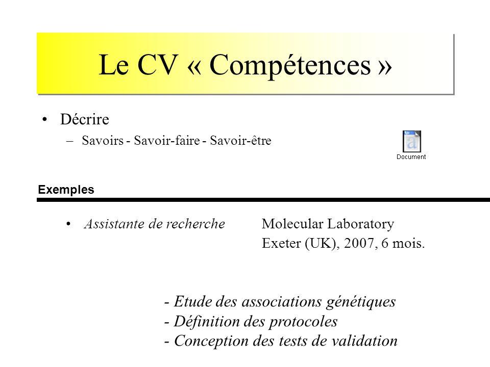 Le CV « Compétences » Décrire –Savoirs - Savoir-faire - Savoir-être Assistante de rechercheMolecular Laboratory Exeter (UK), 2007, 6 mois. - Etude des
