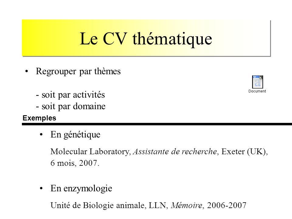 Le CV thématique Regrouper par thèmes - soit par activités - soit par domaine En génétique Molecular Laboratory, Assistante de recherche, Exeter (UK), 6 mois, 2007.